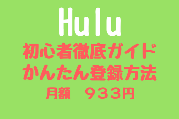 【Hulu初心者ガイド】Huluかんたん登録・解約方法をわかりやすく解説!【お試し無料】