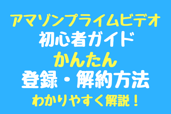 【Amazonプライムビデオ初心者ガイド】アマゾンプライムビデオかんたん登録・解約方法